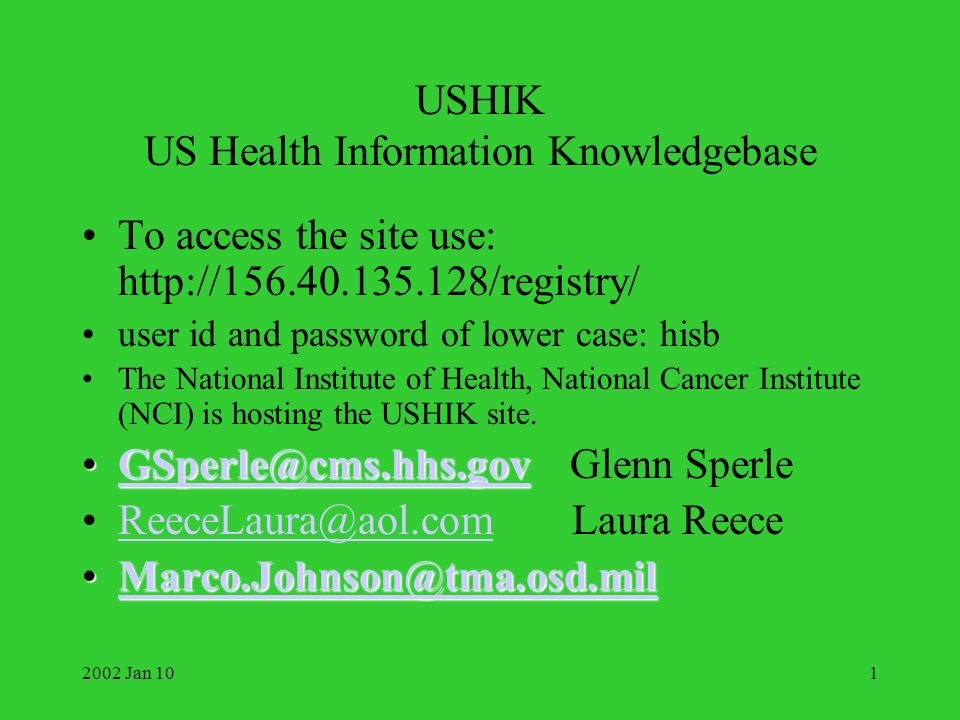 2002 Jan 101 USHIK US Health Information Knowledgebase To access the site use: http://156.40.135.128/registry/ user id and password of lower case: hisb The National Institute of Health, National Cancer Institute (NCI) is hosting the USHIK site.