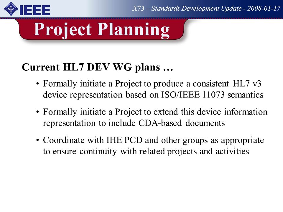 Project Planning X73 – Standards Development Update - 2008-01-17 Current HL7 DEV WG plans … Formally initiate a Project to produce a consistent HL7 v3