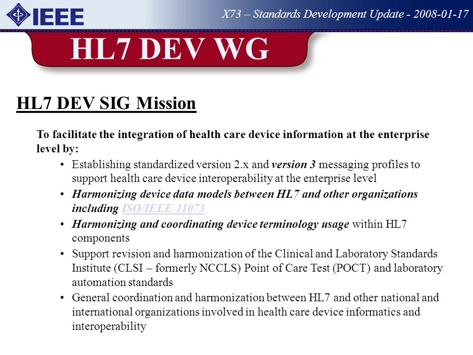 HL7 DEV WG X73 – Standards Development Update - 2008-01-17 HL7 DEV SIG Mission To facilitate the integration of health care device information at the