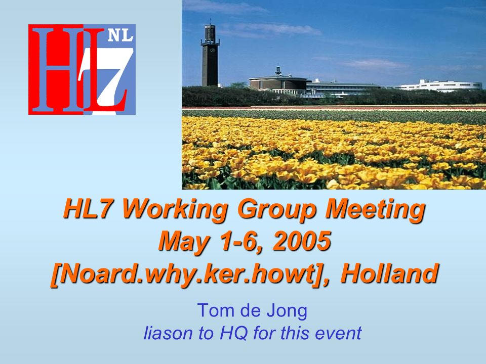 Tom de Jong liason to HQ for this event HL7 Working Group Meeting May 1-6, 2005 [Noard.why.ker.howt], Holland