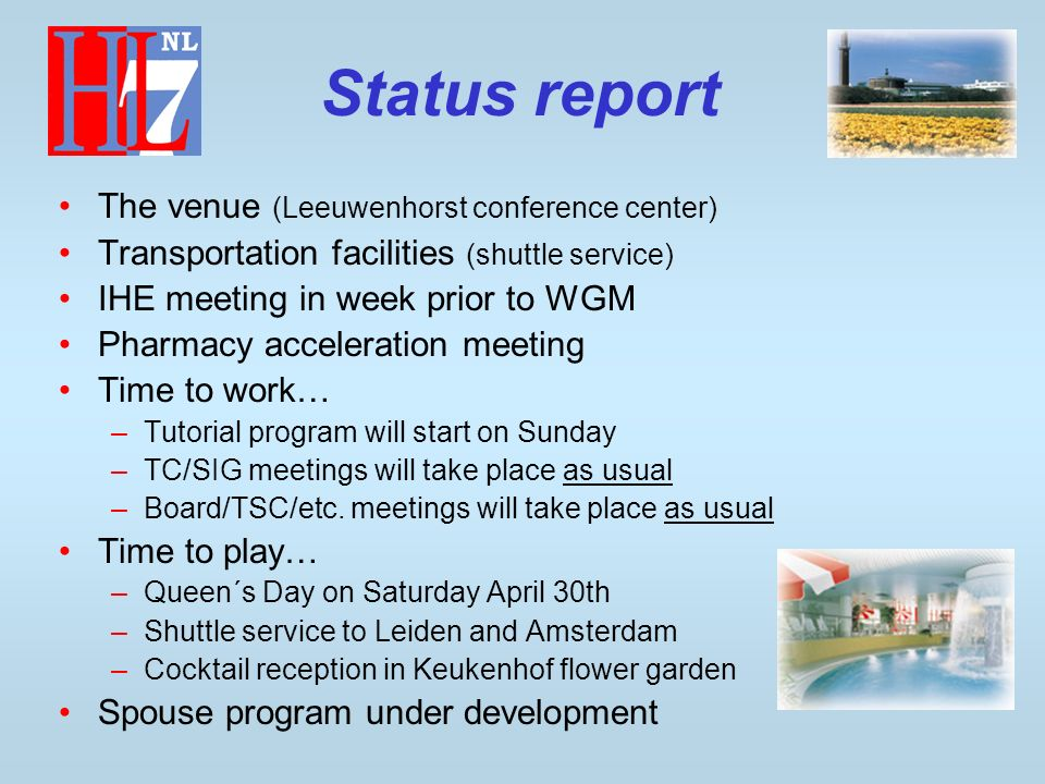 Status report The venue (Leeuwenhorst conference center) Transportation facilities (shuttle service) IHE meeting in week prior to WGM Pharmacy acceleration meeting Time to work… –Tutorial program will start on Sunday –TC/SIG meetings will take place as usual –Board/TSC/etc.