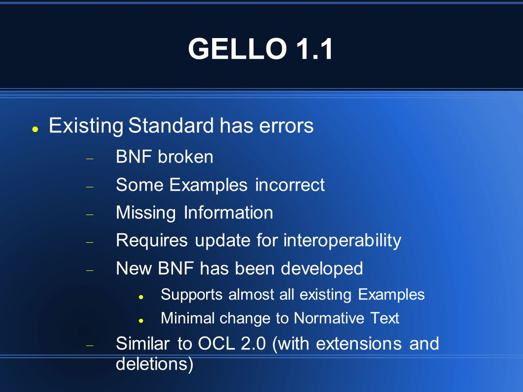 GELLO 1.1 Existing Standard has errors BNF broken Some Examples incorrect Missing Information Requires update for interoperability New BNF has been developed Supports almost all existing Examples Minimal change to Normative Text Similar to OCL 2.0 (with extensions and deletions)
