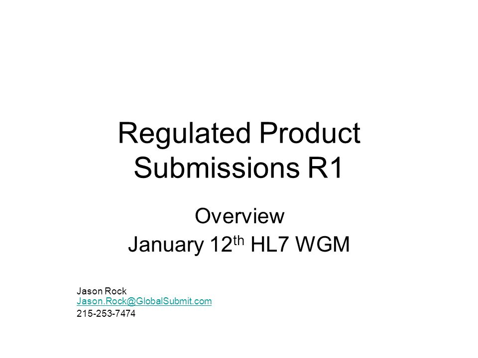 Regulated Product Submissions R1 Overview January 12 th HL7 WGM Jason Rock Jason.Rock@GlobalSubmit.com Jason.Rock@GlobalSubmit.com 215-253-7474