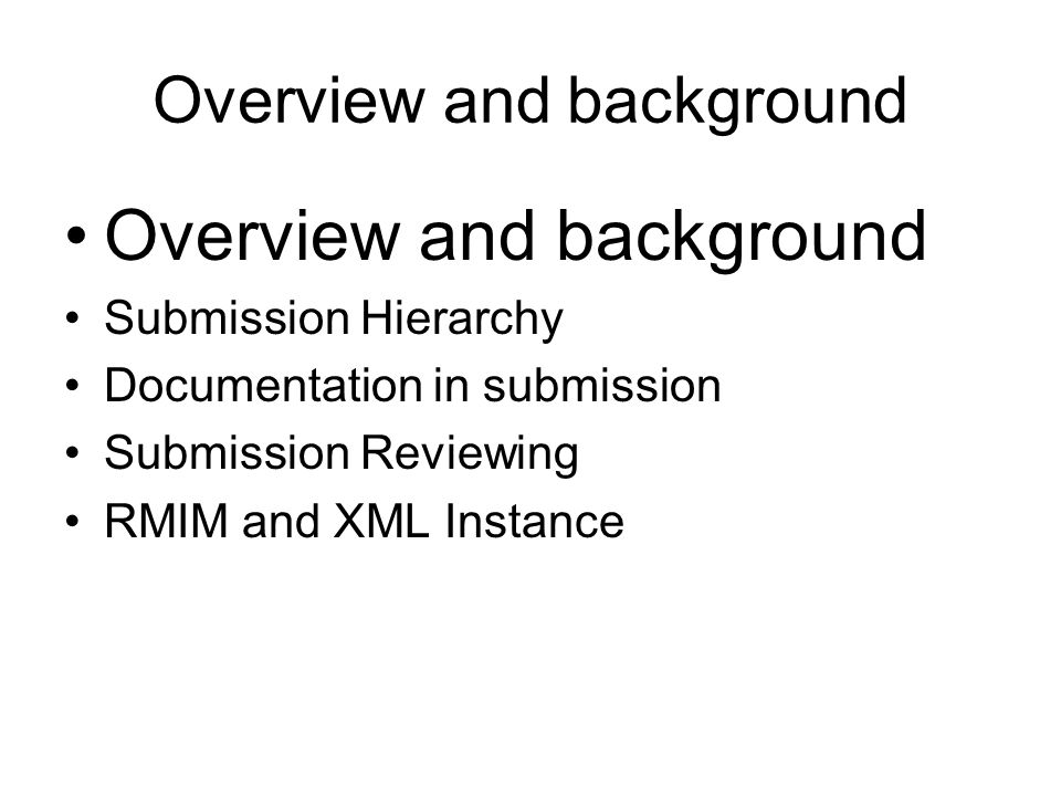 Overview and background Submission Hierarchy Documentation in submission Submission Reviewing RMIM and XML Instance
