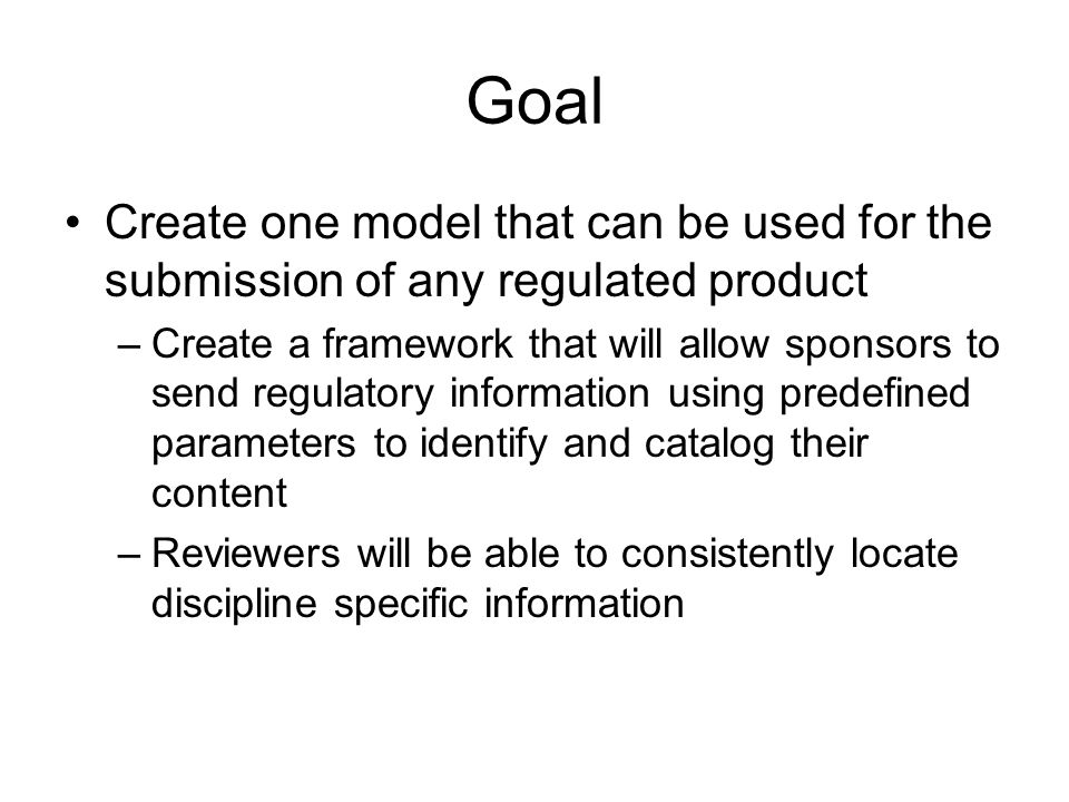 Goal Create one model that can be used for the submission of any regulated product –Create a framework that will allow sponsors to send regulatory information using predefined parameters to identify and catalog their content –Reviewers will be able to consistently locate discipline specific information