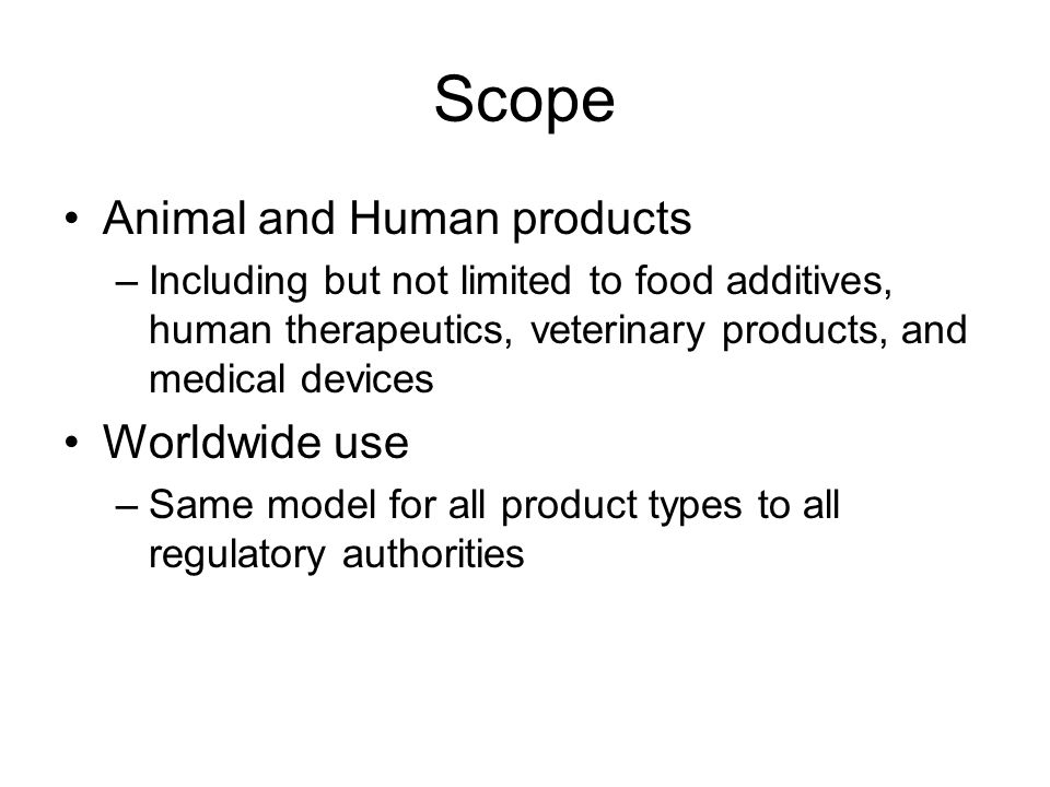 Scope Animal and Human products –Including but not limited to food additives, human therapeutics, veterinary products, and medical devices Worldwide use –Same model for all product types to all regulatory authorities