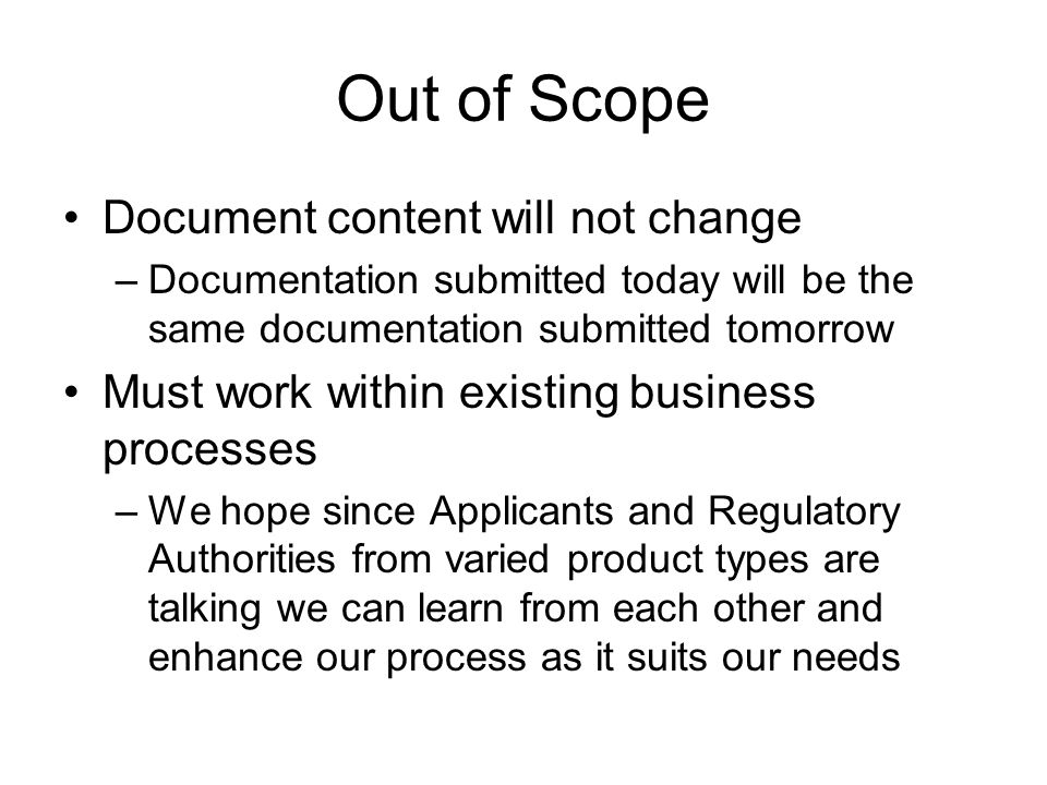 Out of Scope Document content will not change –Documentation submitted today will be the same documentation submitted tomorrow Must work within existing business processes –We hope since Applicants and Regulatory Authorities from varied product types are talking we can learn from each other and enhance our process as it suits our needs