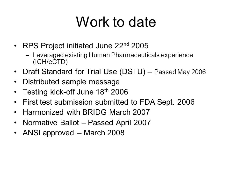 Work to date RPS Project initiated June 22 nd 2005 –Leveraged existing Human Pharmaceuticals experience (ICH/eCTD) Draft Standard for Trial Use (DSTU) – Passed May 2006 Distributed sample message Testing kick-off June 18 th 2006 First test submission submitted to FDA Sept.