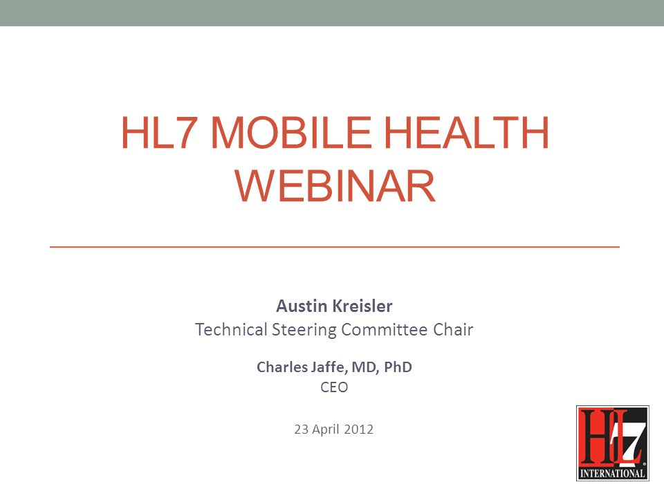 HL7 MOBILE HEALTH WEBINAR Austin Kreisler Technical Steering Committee Chair Charles Jaffe, MD, PhD CEO 23 April 2012
