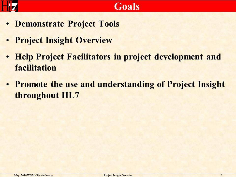 May, 2010 WGM - Rio de JaneiroProject Insight Overview2 Goals Demonstrate Project Tools Project Insight Overview Help Project Facilitators in project development and facilitation Promote the use and understanding of Project Insight throughout HL7