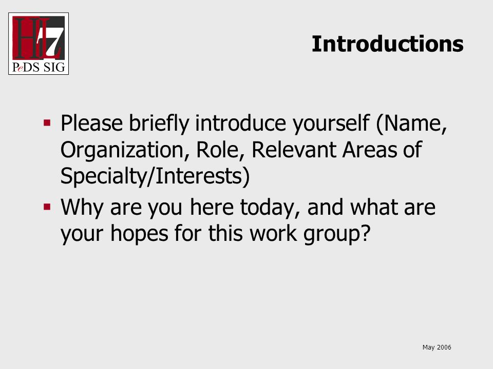 May 2006 Introductions Please briefly introduce yourself (Name, Organization, Role, Relevant Areas of Specialty/Interests) Why are you here today, and what are your hopes for this work group
