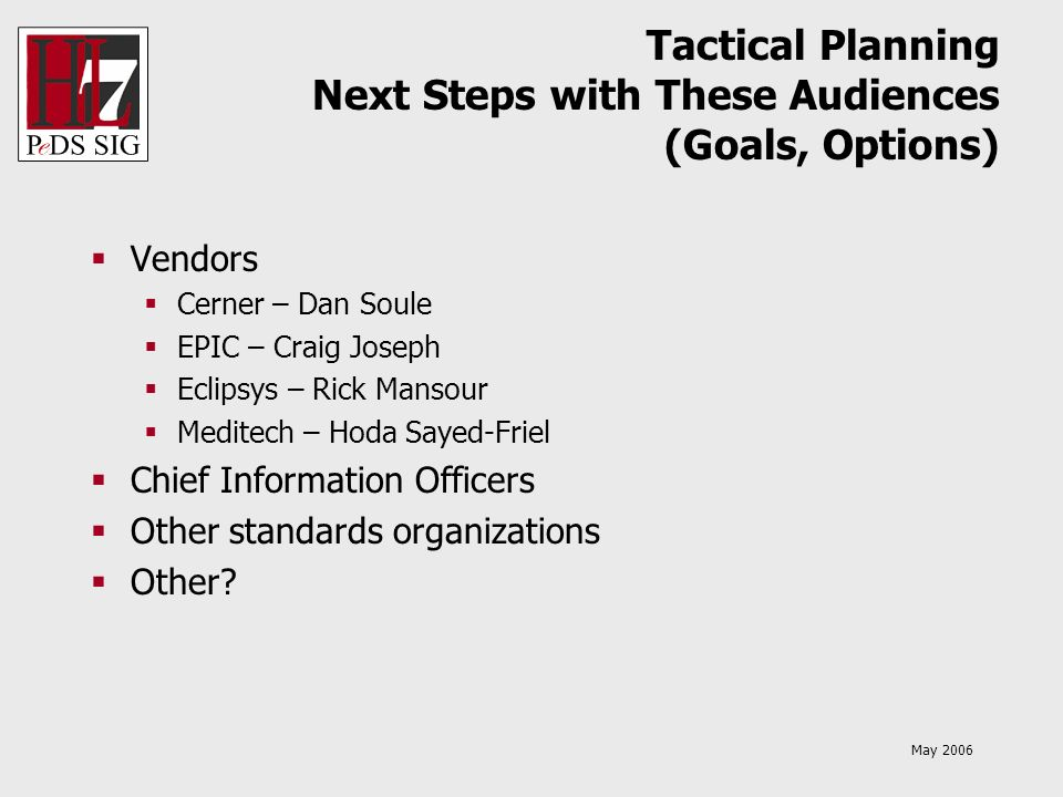 May 2006 Tactical Planning Next Steps with These Audiences (Goals, Options) Vendors Cerner – Dan Soule EPIC – Craig Joseph Eclipsys – Rick Mansour Med