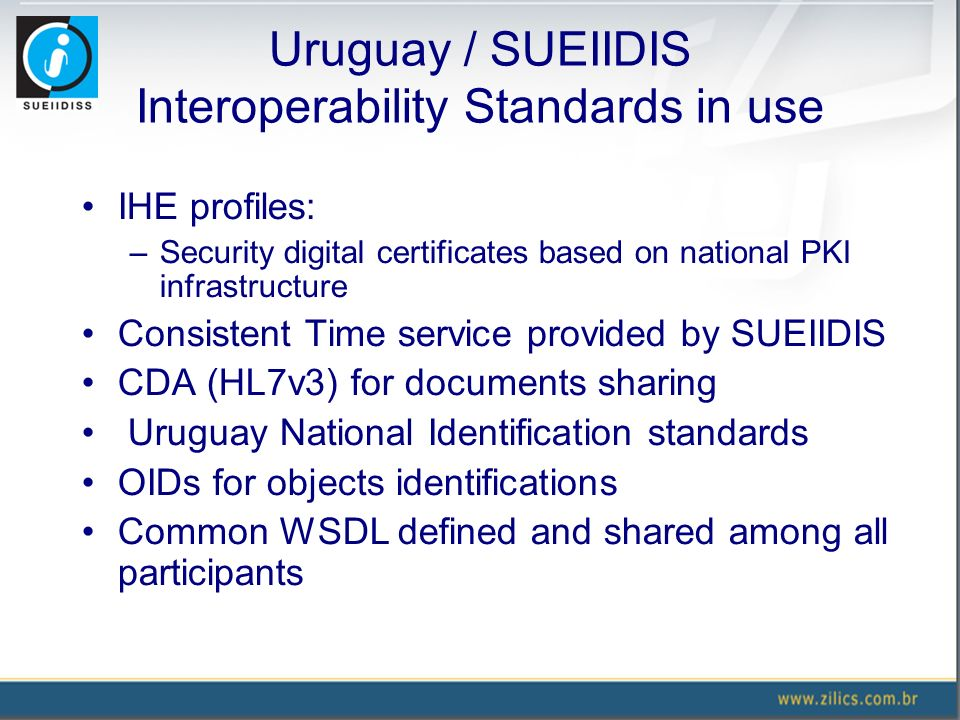 Uruguay / SUEIIDIS Interoperability Standards in use IHE profiles: –Security digital certificates based on national PKI infrastructure Consistent Time service provided by SUEIIDIS CDA (HL7v3) for documents sharing Uruguay National Identification standards OIDs for objects identifications Common WSDL defined and shared among all participants