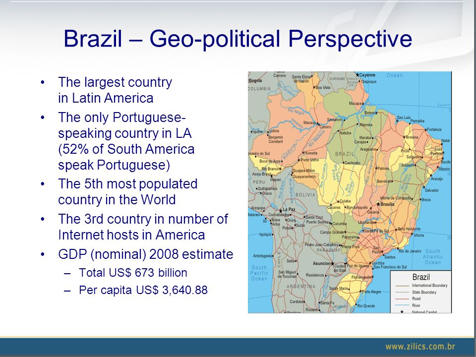 Brazil – Geo-political Perspective The largest country in Latin America The only Portuguese- speaking country in LA (52% of South America speak Portug