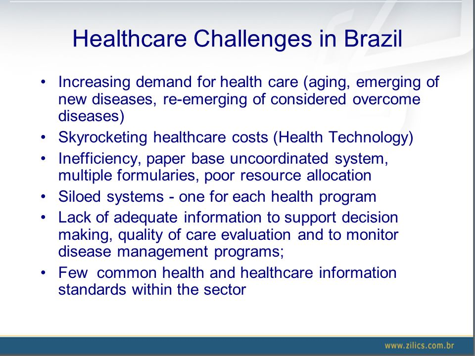 Healthcare Challenges in Brazil Increasing demand for health care (aging, emerging of new diseases, re-emerging of considered overcome diseases) Skyrocketing healthcare costs (Health Technology) Inefficiency, paper base uncoordinated system, multiple formularies, poor resource allocation Siloed systems - one for each health program Lack of adequate information to support decision making, quality of care evaluation and to monitor disease management programs; Few common health and healthcare information standards within the sector