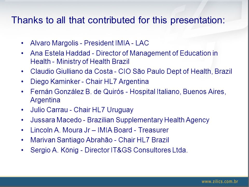 Thanks to all that contributed for this presentation: Alvaro Margolis - President IMIA - LAC Ana Estela Haddad - Director of Management of Education in Health - Ministry of Health Brazil Claudio Giulliano da Costa - CIO São Paulo Dept of Health, Brazil Diego Kaminker - Chair HL7 Argentina Fernán González B.