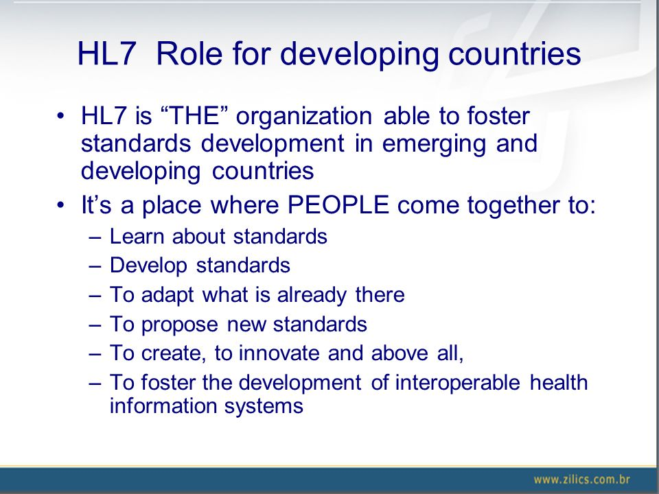 HL7 Role for developing countries HL7 is THE organization able to foster standards development in emerging and developing countries Its a place where PEOPLE come together to: –Learn about standards –Develop standards –To adapt what is already there –To propose new standards –To create, to innovate and above all, –To foster the development of interoperable health information systems