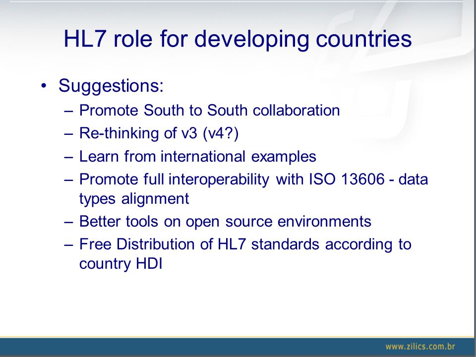 HL7 role for developing countries Suggestions: –Promote South to South collaboration –Re-thinking of v3 (v4 ) –Learn from international examples –Promote full interoperability with ISO 13606 - data types alignment –Better tools on open source environments –Free Distribution of HL7 standards according to country HDI