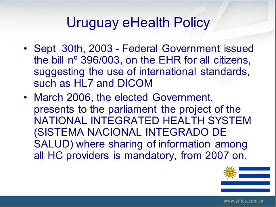 Uruguay eHealth Policy Sept 30th, 2003 - Federal Government issued the bill nº 396/003, on the EHR for all citizens, suggesting the use of international standards, such as HL7 and DICOM March 2006, the elected Government, presents to the parliament the project of the NATIONAL INTEGRATED HEALTH SYSTEM (SISTEMA NACIONAL INTEGRADO DE SALUD) where sharing of information among all HC providers is mandatory, from 2007 on.