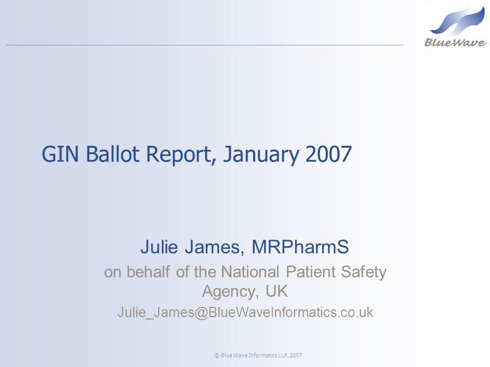 © Blue Wave Informatics LLP, 2007 GIN Ballot Report, January 2007 Julie James, MRPharmS on behalf of the National Patient Safety Agency, UK Julie_James@BlueWaveInformatics.co.uk