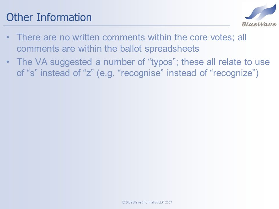 © Blue Wave Informatics LLP, 2007 Other Information There are no written comments within the core votes; all comments are within the ballot spreadsheets The VA suggested a number of typos; these all relate to use of s instead of z (e.g.