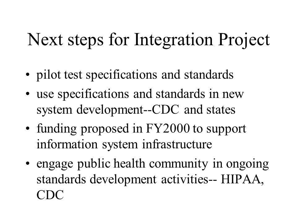 Next steps for Integration Project pilot test specifications and standards use specifications and standards in new system development--CDC and states funding proposed in FY2000 to support information system infrastructure engage public health community in ongoing standards development activities-- HIPAA, CDC