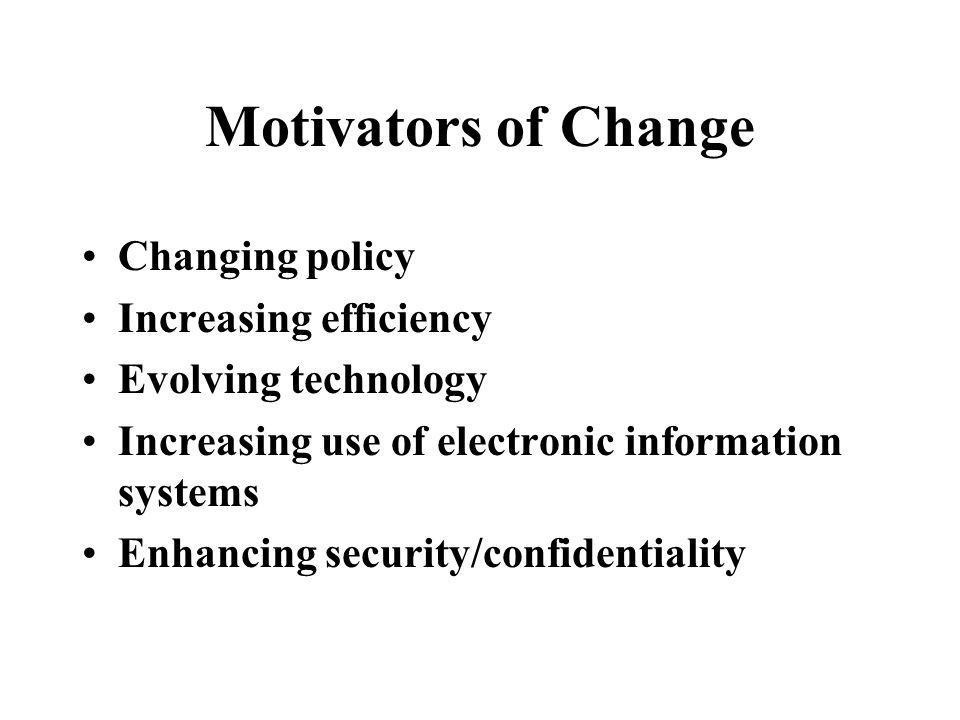 Motivators of Change Changing policy Increasing efficiency Evolving technology Increasing use of electronic information systems Enhancing security/con