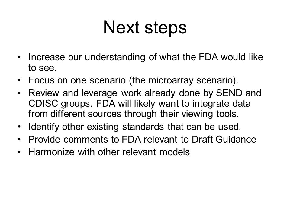 Next steps Increase our understanding of what the FDA would like to see. Focus on one scenario (the microarray scenario). Review and leverage work alr