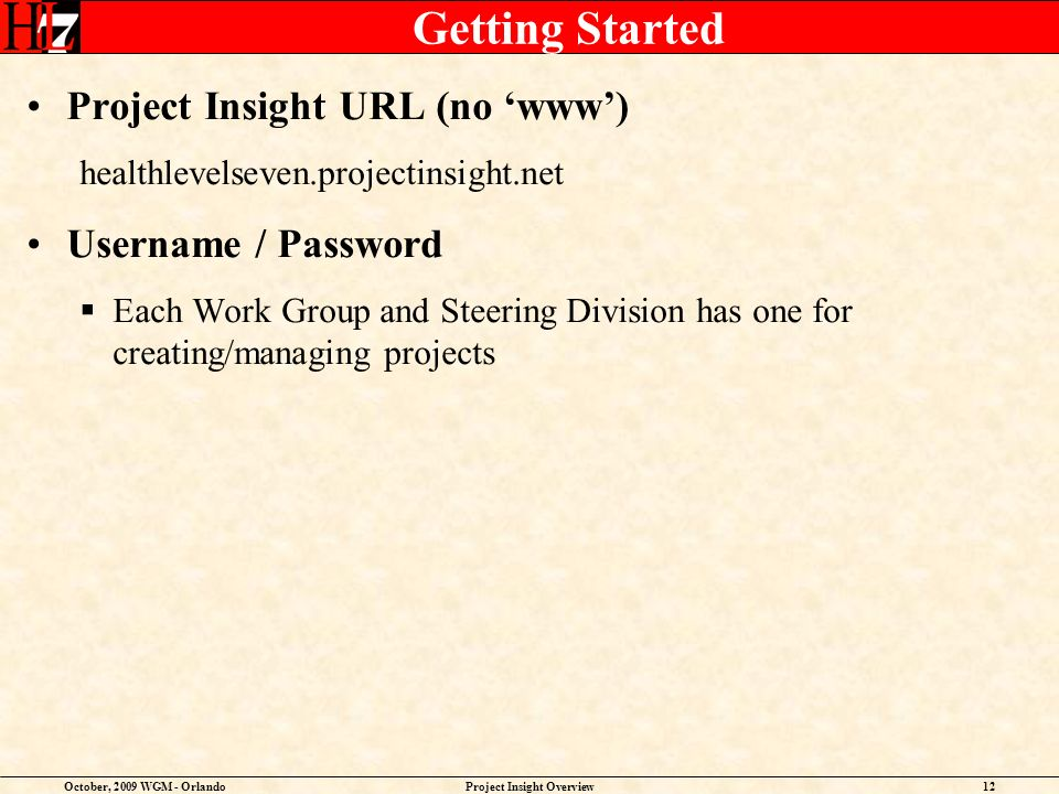 October, 2009 WGM - OrlandoProject Insight Overview12 Getting Started Project Insight URL (no www) healthlevelseven.projectinsight.net Username / Password Each Work Group and Steering Division has one for creating/managing projects