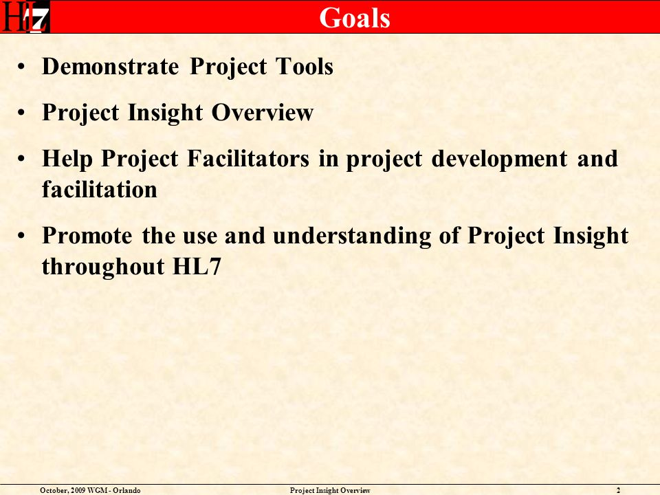 October, 2009 WGM - OrlandoProject Insight Overview3 Progress To Date Conducted Overview classes at each WGM since September, 2007 Worked with Co-Chairs to pilot Project Insight Rolled out the Project Approval Process and updated the Project Scope Statement Template Added projects dating back to 2005 into Project Insight; Co-Chairs validated their Work Groups projects Published the HL7 Project List on GForge via the TSC Files tab