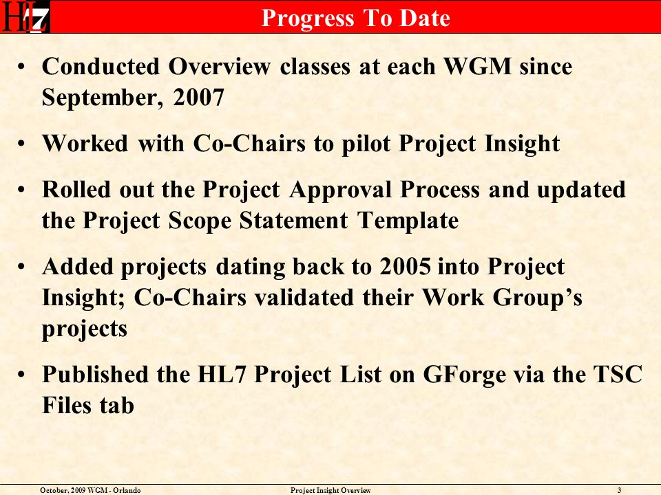 October, 2009 WGM - OrlandoProject Insight Overview4 Progress To Date (contd) Implemented a Searchable Project Database on www.hl7.org (Resources column) www.hl7.org Established the Project Facilitator Role with the Project Services WG Created four schedule templates for ballotable projects with the Project Services WG Conducted Webinars in October, 2008