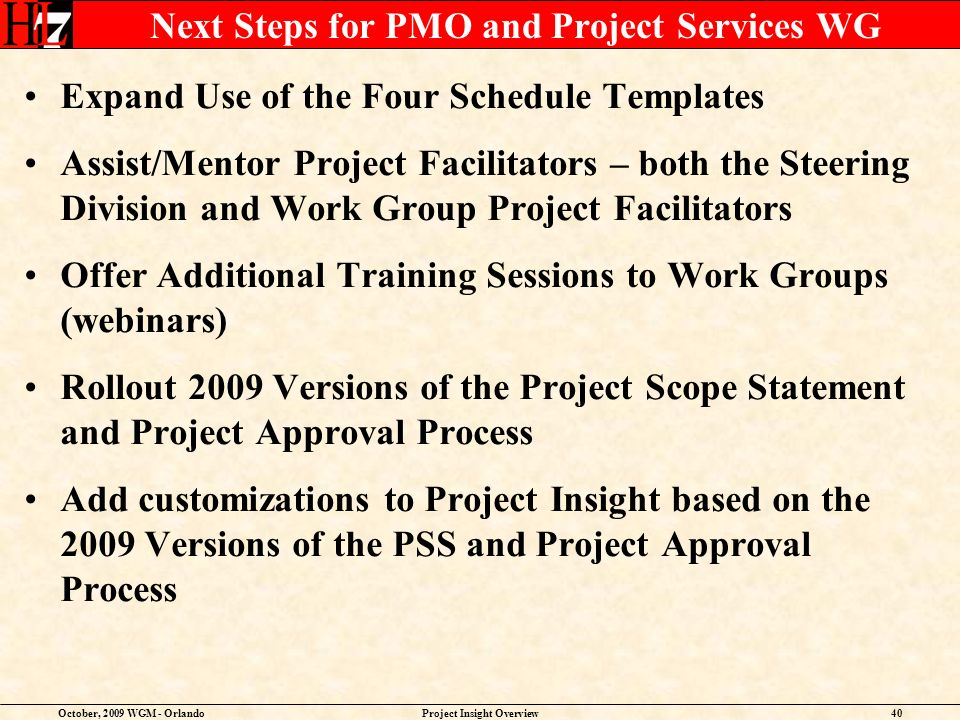 October, 2009 WGM - OrlandoProject Insight Overview40 Next Steps for PMO and Project Services WG Expand Use of the Four Schedule Templates Assist/Mentor Project Facilitators – both the Steering Division and Work Group Project Facilitators Offer Additional Training Sessions to Work Groups (webinars) Rollout 2009 Versions of the Project Scope Statement and Project Approval Process Add customizations to Project Insight based on the 2009 Versions of the PSS and Project Approval Process