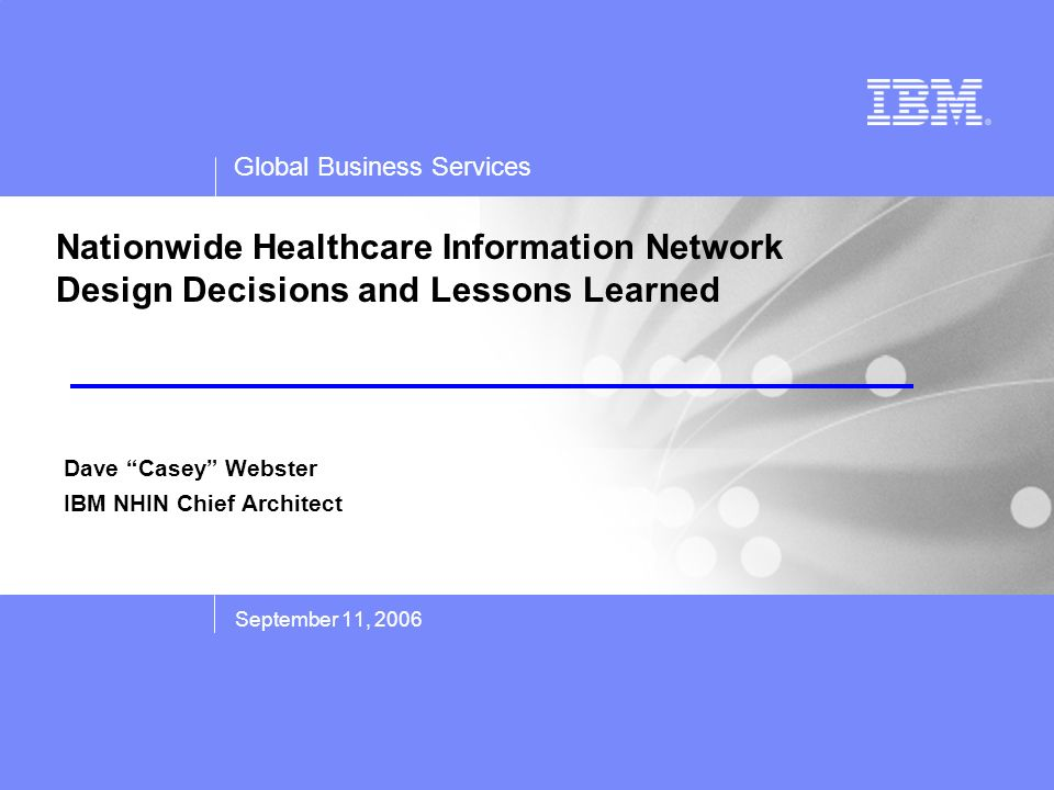 Global Business Services Nationwide Healthcare Information Network Design Decisions and Lessons Learned September 11, 2006 Dave Casey Webster IBM NHIN Chief Architect