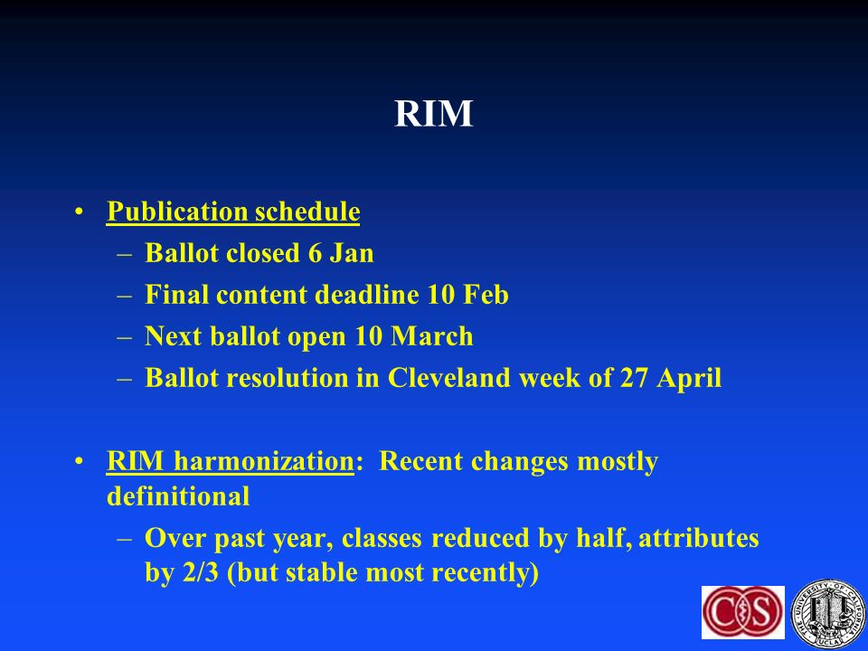 RIM Publication schedule –Ballot closed 6 Jan –Final content deadline 10 Feb –Next ballot open 10 March –Ballot resolution in Cleveland week of 27 April RIM harmonization: Recent changes mostly definitional –Over past year, classes reduced by half, attributes by 2/3 (but stable most recently)