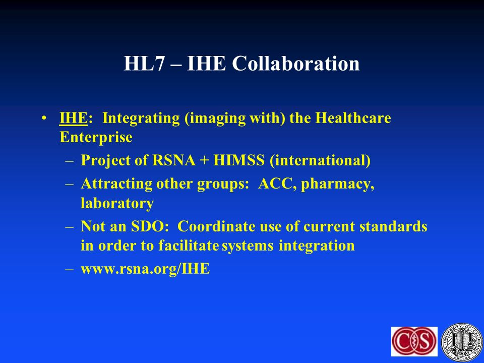HL7 – IHE Collaboration IHE: Integrating (imaging with) the Healthcare Enterprise –Project of RSNA + HIMSS (international) –Attracting other groups: ACC, pharmacy, laboratory –Not an SDO: Coordinate use of current standards in order to facilitate systems integration –www.rsna.org/IHE