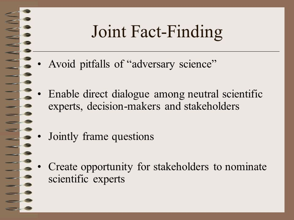 Joint Fact-Finding Avoid pitfalls of adversary science Enable direct dialogue among neutral scientific experts, decision-makers and stakeholders Jointly frame questions Create opportunity for stakeholders to nominate scientific experts