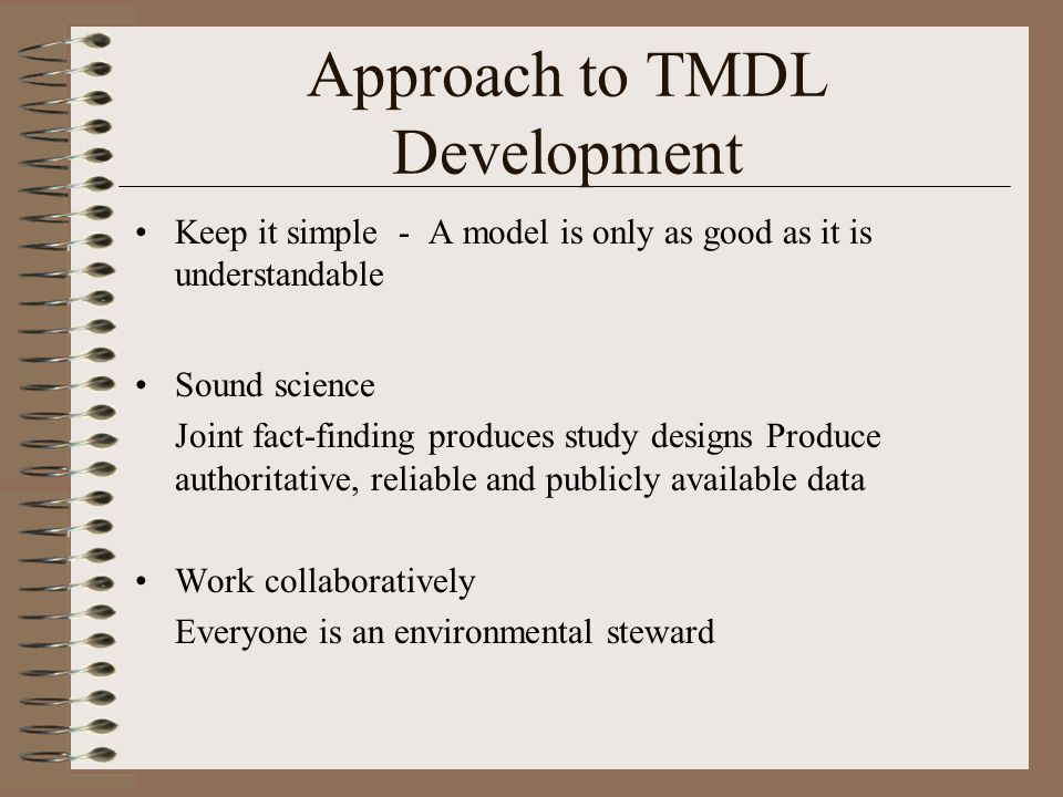 Approach to TMDL Development Keep it simple - A model is only as good as it is understandable Sound science Joint fact-finding produces study designs Produce authoritative, reliable and publicly available data Work collaboratively Everyone is an environmental steward