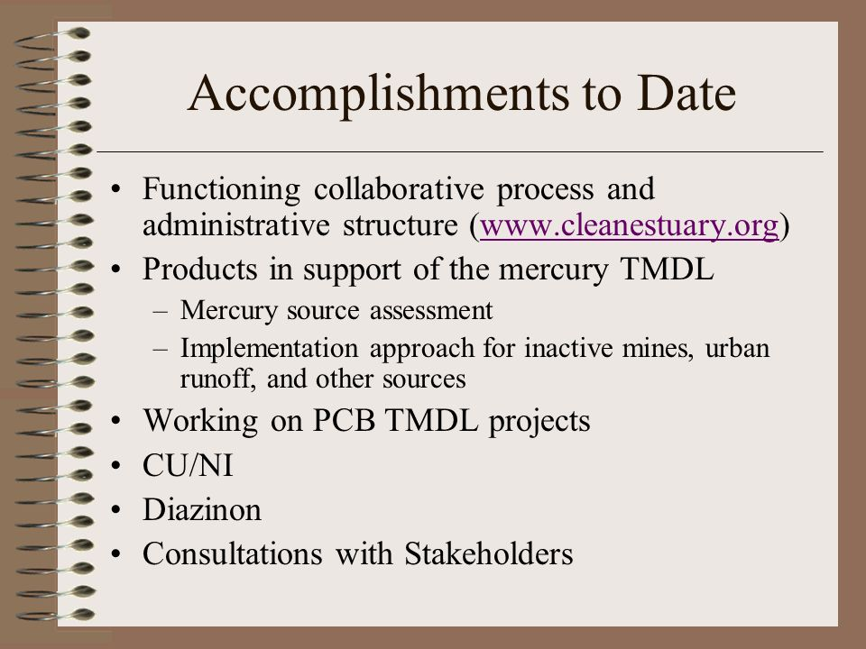 Accomplishments to Date Functioning collaborative process and administrative structure (  Products in support of the mercury TMDL –Mercury source assessment –Implementation approach for inactive mines, urban runoff, and other sources Working on PCB TMDL projects CU/NI Diazinon Consultations with Stakeholders