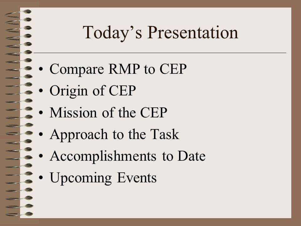 Todays Presentation Compare RMP to CEP Origin of CEP Mission of the CEP Approach to the Task Accomplishments to Date Upcoming Events