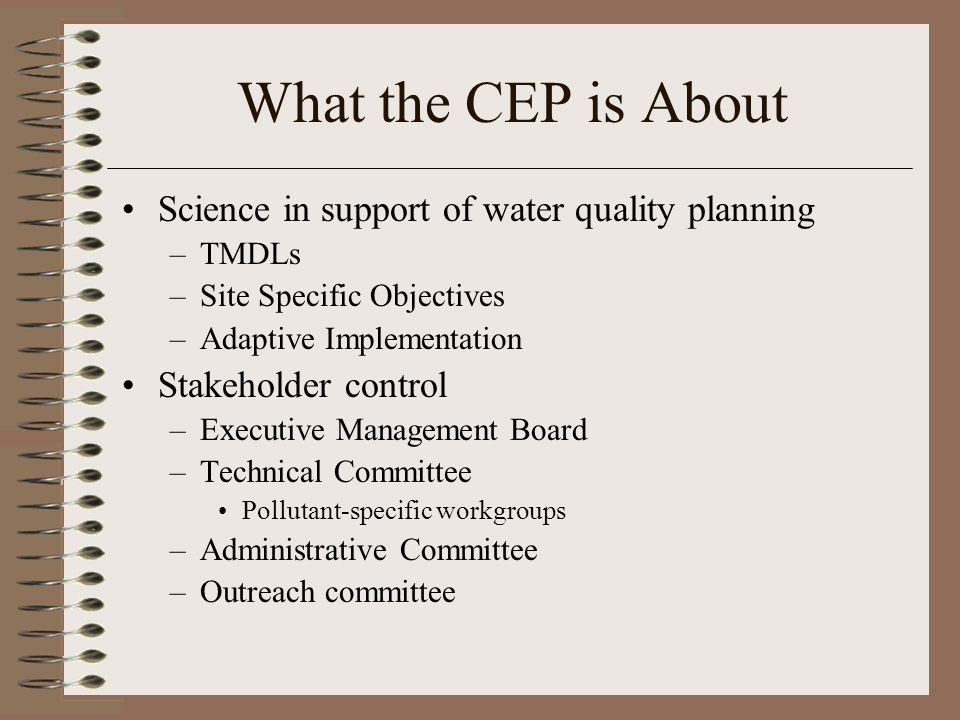 What the CEP is About Science in support of water quality planning –TMDLs –Site Specific Objectives –Adaptive Implementation Stakeholder control –Executive Management Board –Technical Committee Pollutant-specific workgroups –Administrative Committee –Outreach committee