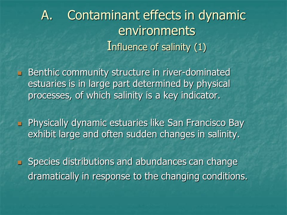 A.Contaminant effects in dynamic environments I nfluence of salinity (1) Benthic community structure in river-dominated estuaries is in large part determined by physical processes, of which salinity is a key indicator.