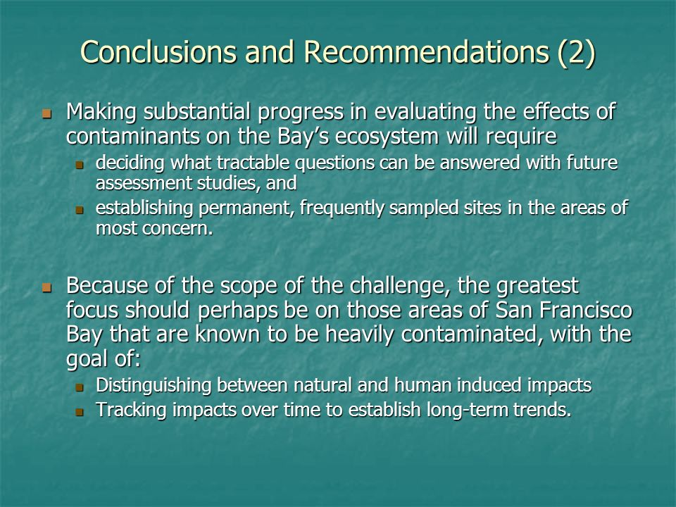 Conclusions and Recommendations (2) Making substantial progress in evaluating the effects of contaminants on the Bays ecosystem will require Making substantial progress in evaluating the effects of contaminants on the Bays ecosystem will require deciding what tractable questions can be answered with future assessment studies, and deciding what tractable questions can be answered with future assessment studies, and establishing permanent, frequently sampled sites in the areas of most concern.