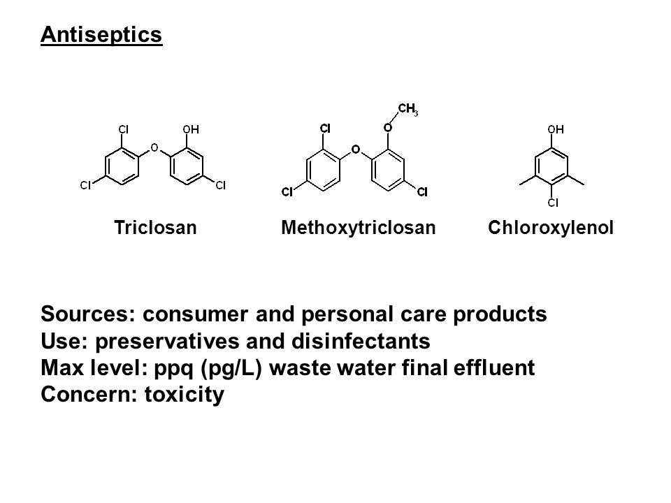 ChloroxylenolTriclosanMethoxytriclosan Sources: consumer and personal care products Use: preservatives and disinfectants Max level: ppq (pg/L) waste water final effluent Concern: toxicity Antiseptics