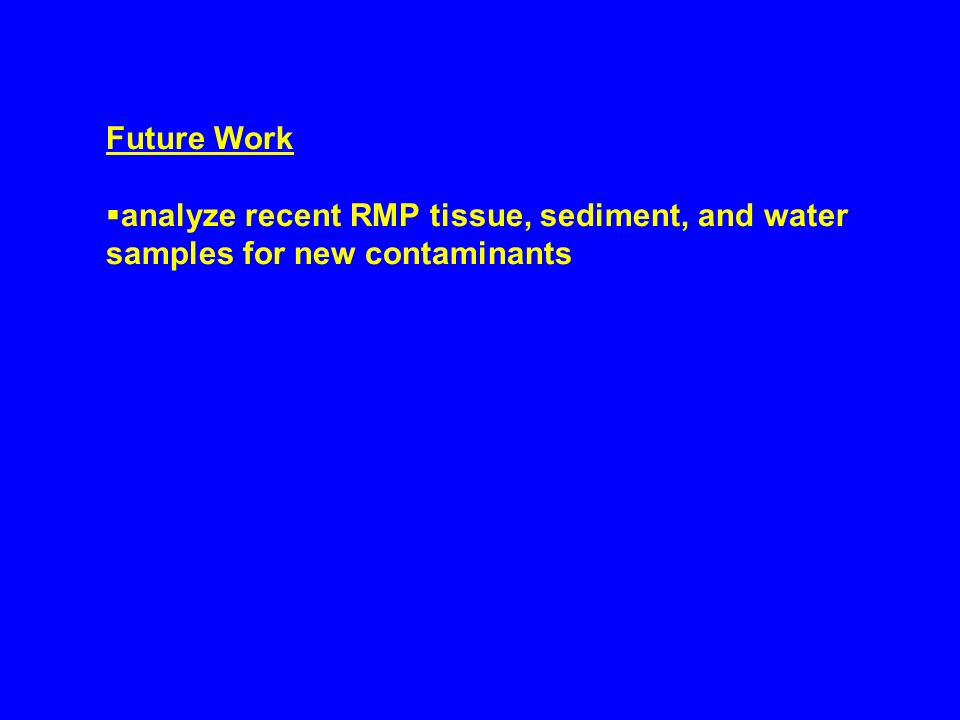 Future Work analyze recent RMP tissue, sediment, and water samples for new contaminants