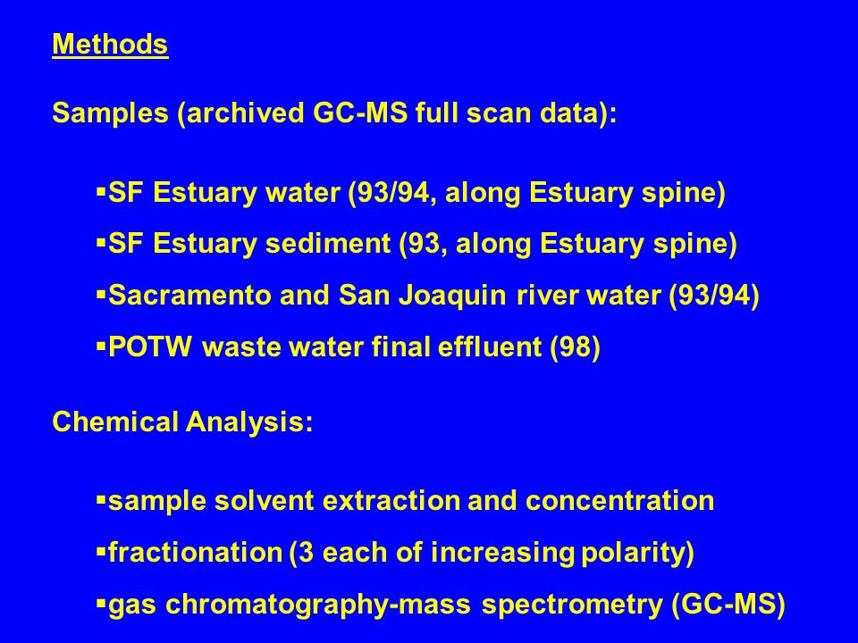 Methods Samples (archived GC-MS full scan data): SF Estuary water (93/94, along Estuary spine) SF Estuary sediment (93, along Estuary spine) Sacramento and San Joaquin river water (93/94) POTW waste water final effluent (98) Chemical Analysis: sample solvent extraction and concentration fractionation (3 each of increasing polarity) gas chromatography-mass spectrometry (GC-MS)
