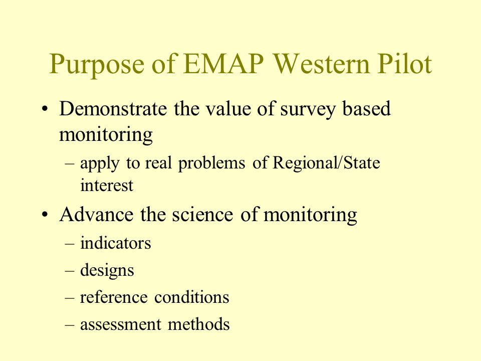 Purpose of EMAP Western Pilot Demonstrate the value of survey based monitoring –apply to real problems of Regional/State interest Advance the science of monitoring –indicators –designs –reference conditions –assessment methods