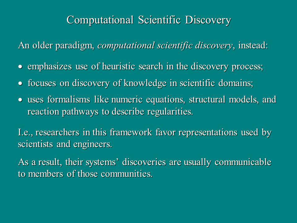Computational Scientific Discovery emphasizes use of heuristic search in the discovery process; emphasizes use of heuristic search in the discovery process; focuses on discovery of knowledge in scientific domains; focuses on discovery of knowledge in scientific domains; uses formalisms like numeric equations, structural models, and reaction pathways to describe regularities.