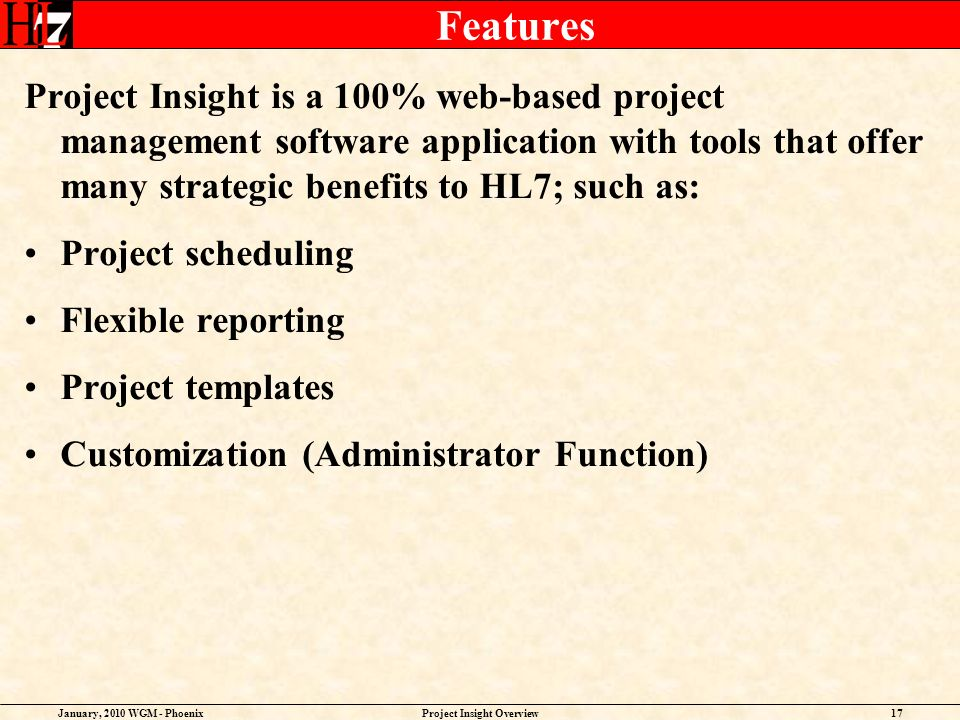 January, 2010 WGM - PhoenixProject Insight Overview17 Features Project Insight is a 100% web-based project management software application with tools that offer many strategic benefits to HL7; such as: Project scheduling Flexible reporting Project templates Customization (Administrator Function)