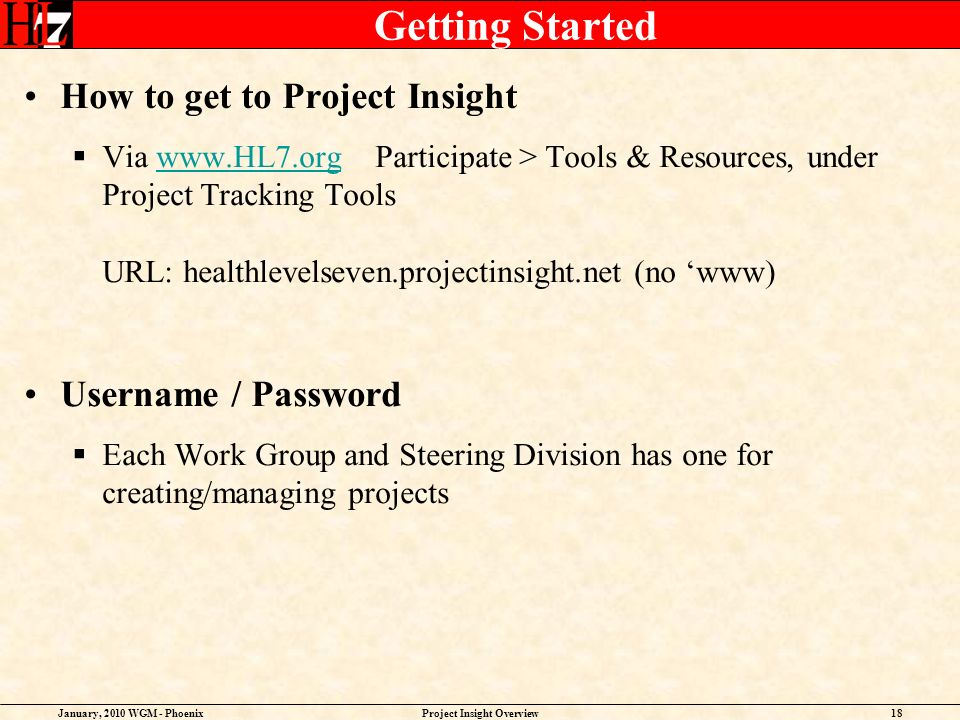 January, 2010 WGM - PhoenixProject Insight Overview18 Getting Started How to get to Project Insight Via www.HL7.org Participate > Tools & Resources, u