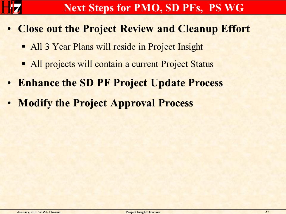 January, 2010 WGM - PhoenixProject Insight Overview37 Next Steps for PMO, SD PFs, PS WG Close out the Project Review and Cleanup Effort All 3 Year Plans will reside in Project Insight All projects will contain a current Project Status Enhance the SD PF Project Update Process Modify the Project Approval Process